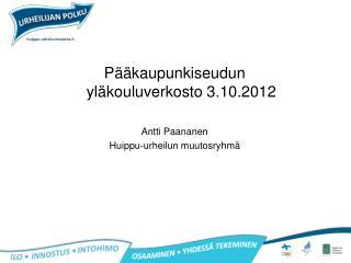 Pääkaupunkiseudun yläkouluverkosto 3.10.2012 Antti Paananen Huippu-urheilun muutosryhmä