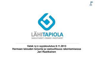 Vatek  ry:n syyskoulutus 8.11.2013 Harmaan talouden torjunta ja vastuullisuus rakentamisessa