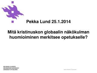 Pekka Lund 25.1.2014 Mitä kristinuskon globaalin näkökulman huomioiminen merkitsee opetukselle?