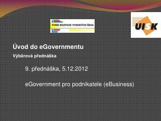 9 .  p řednáška,  5 .1 2 .2012  eGovernment pro podnikatele  (eBusiness)