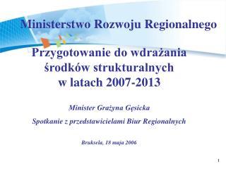 Przygotowanie do wdrażania środków strukturalnych  w latach 2007-2013  Minister Grażyna Gęsicka