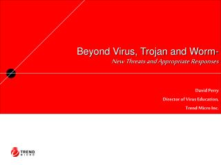 Beyond Virus, Trojan and Worm- New Threats and Appropriate Responses