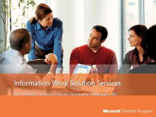 Information Work Solution Services Ben Tamblyn �Solution Channel Development Manager (IW)