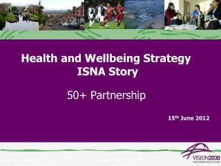 Health and Wellbeing Strategy     ISNA Story    50+ Partnership 15 th  June 2012