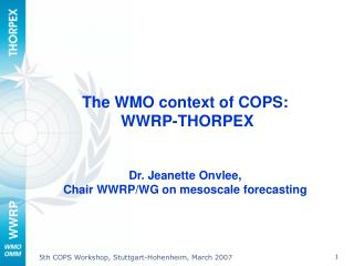 The WMO context of COPS:  WWRP-THORPEX Dr. Jeanette Onvlee,