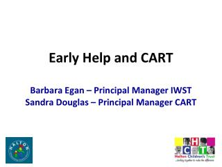 Early Help and CART  Barbara Egan – Principal Manager IWST Sandra Douglas – Principal Manager CART