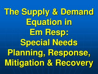 The Supply  Demand Equation in Em Resp:  Special Needs Planning, Response, Mitigation  Recovery