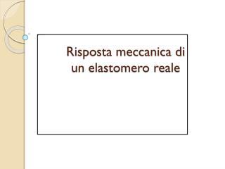Risposta meccanica di  un elastomero reale