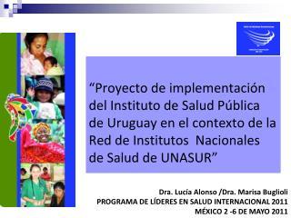 Dra. Lucía Alonso /Dra. Marisa Buglioli PROGRAMA DE LÍDERES EN SALUD INTERNACIONAL 2011