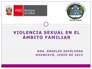 Violencia sexual en el ámbito familiar DRA.  áNGELES  Sepúlveda Huancayo, junio de 2012