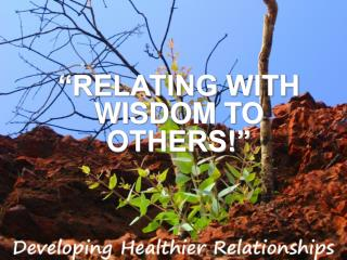 """""""RELATING WITH WISDOM TO OTHERS!"""""""