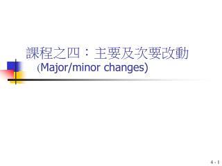 課程之四:主要及次要 改 動 ( Major/minor changes)