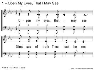 1. Open my eyes, that I may see Glimpses of truth Thou hast for me; Place in my hands the wonderful key That shall uncla
