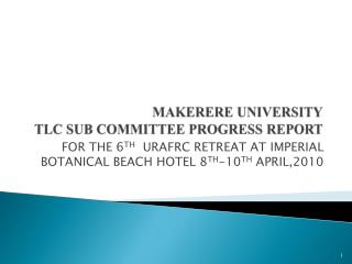 MAKERERE UNIVERSITY TLC SUB COMMITTEE PROGRESS REPORT