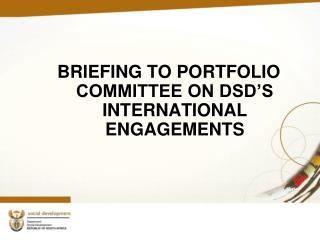 BRIEFING TO PORTFOLIO COMMITTEE ON DSD'S INTERNATIONAL ENGAGEMENTS