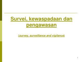 Survei, kewaspadaan dan pengawasan ( survey, surveillance and vigilance )