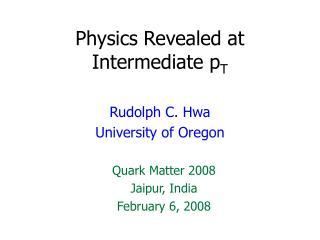 Physics Revealed at Intermediate p T
