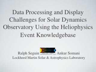 Ralph Seguin                  Ankur Somani Lockheed Martin Solar & Astrophysics Laboratory