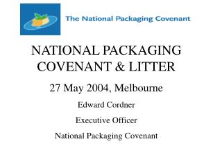 NATIONAL PACKAGING COVENANT  LITTER 27 May 2004, Melbourne Edward Cordner Executive Officer National Packaging Covenant