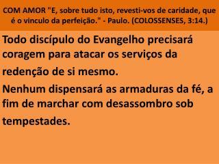 Todo discípulo do Evangelho precisará coragem para atacar os serviços da redenção de si mesmo.
