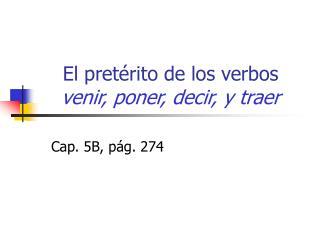 El pretérito de los verbos  venir, poner, decir, y traer