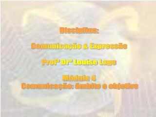 Disciplina: Comunicação & Expressão Profª Drª Louise Lage Módulo 4  Comunicação: âmbito e objetivo