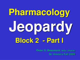 Pharmacology Jeopardy Block 2  - Part I Peter O. Beaumont,  M.Sc. (Pharm) St. Vinnie's Fall 2000