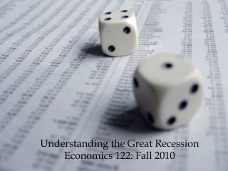 Understanding the Great  Recession Economics 122 : Fall 2010