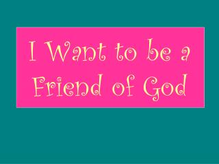 I Want to be a Friend of God