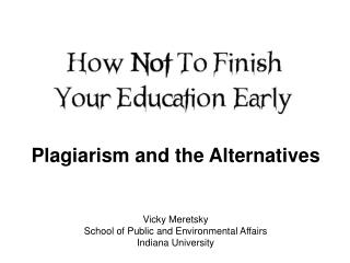 Plagiarism and the Alternatives Vicky Meretsky School of Public and Environmental Affairs