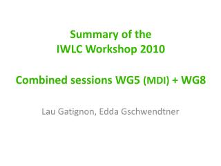 Summary of the  IWLC Workshop  2010 Combined sessions  WG5  (MDI)  + WG8