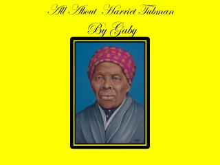 All About  Harriet Tubman By Gaby