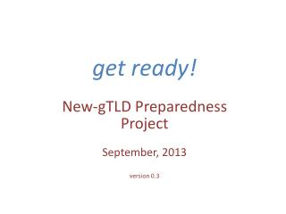 get ready! New-gTLD Preparedness  Project September, 2013 version 0.3