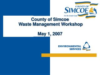County of Simcoe  Waste Management Workshop May 1, 2007