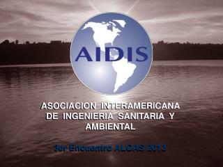 ASOCIACION  INTERAMERICANA  DE  INGENIERIA  SANITARIA  Y AMBIENTAL 3er Encuentro ALOAS 2013