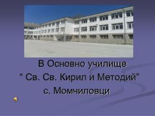 """В Основно училище  """" Св. Св. Кирил и Методий""""           с. Момчиловци"""