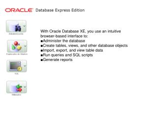 With Oracle Database XE, you use an intuitive browser-based interface to: ■Administer the database
