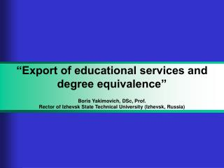 """Export of educational services and degree equivalence"" Boris  Yakimovich ,  DSc , Prof."