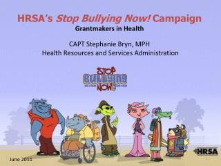 HRSA's  Stop Bullying Now!  Campaign Grantmakers in Health CAPT Stephanie Bryn, MPH