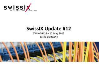 SwissIX Update #12 SWINOG#24 – 10.May.2012 Basile Bluntschli