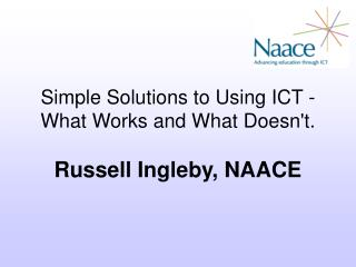 Simple Solutions to Using ICT - What Works and What Doesn't. Russell Ingleby, NAACE