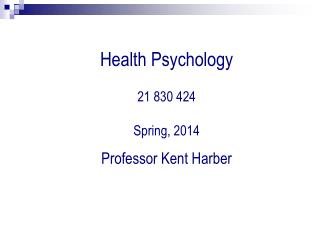 Health Psychology 21 830 424 Spring, 2014 Professor Kent Harber
