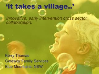 'it takes a village..' Innovative, early intervention cross sector collaboration.