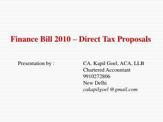 Finance Bill 2010 � Direct Tax Proposals Presentation by :CA. Kapil Goel, ACA, LLB