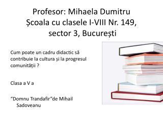 Profesor :  Mihaela Dumitru Ș coala  cu  clasele  I-VIII Nr. 149,  sector 3,  Bucure ș ti