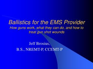 Ballistics for the EMS Provider  How guns work, what they can do, and how to treat gun shot wounds