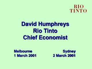 David Humphreys Rio Tinto Chief Economist Melbourne	Sydney 1 March 2001	2 March 2001