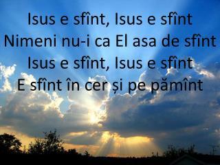 Isus e sfînt, Isus e sfînt Nimeni nu-i ca El asa de sfînt Isus e sfînt, Isus e sfînt