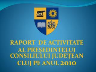 RAPORT  DE ACTIVITATE  AL PRE ŞEDINTELUI CONSILIULUI JUDEŢEAN CLUJ PE ANUL  2010
