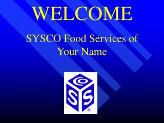 WELCOME SYSCO Food Services of  Your Name